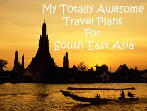 My Totally Awesome Travel Plans For South East Asia!